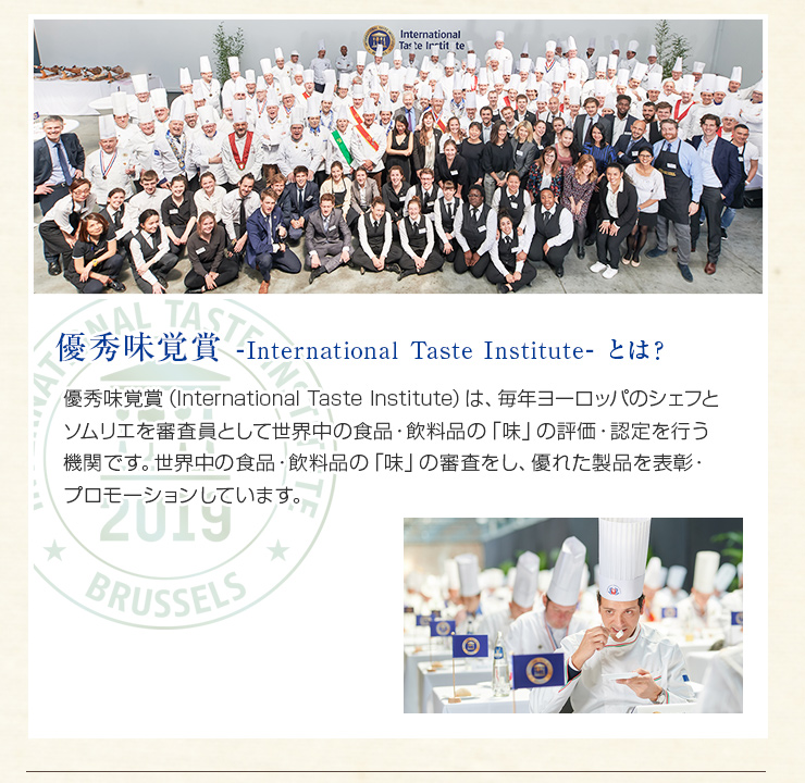 International Taste Institute(旧iTQi)は、毎年ヨーロッパのシェフとソムリエを審査員として世界中の食品・飲料品の「味」の評価・認定を行う機関です。世界中の食品・飲料品の「味」の審査をし、優れた製品を表彰・プロモーションしています。
