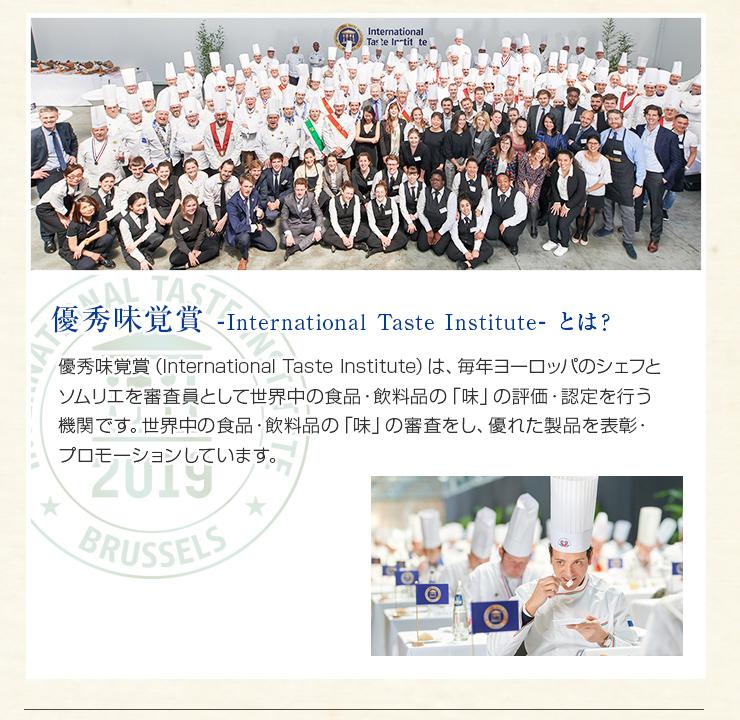 International Taste Institute(旧iTQi)は、毎年ヨーロッパのシェフとソムリエを審査員として世界中の食品・飲料品の「味」の評価・認定を行う機関です。世界中の食品・飲料品の「味」の審査をし、優れた製品を表彰・プロモーションしています。