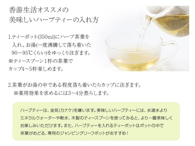1ティーポット(350ml)にハーブ茶葉を入れ、お湯(一度沸騰して落ち着いた90〜95℃くらい)をゆっくり注ぎます。※ティースプーン1杯の茶葉でカップ4〜5杯楽しめます。2茶葉がお湯の中である程度落ち着いたらカップに注ぎます。※薬用効果を求めるには3〜4分蒸らします。