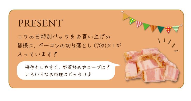 ニクの日特別パックをお買い上げの皆様に、ベーコンの切り落とし(70g)×1が入っています!