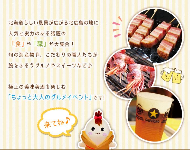 北海道らしい風景が広がる北広島の地に人気と実力のある話題の「食」と「職」が大集合!旬の海産物やこだわりの職人たちが腕をふるうグルメやスイーツなど♪極上の美味美酒を楽しむ「 ちょっと大人のグルメイベント」です!