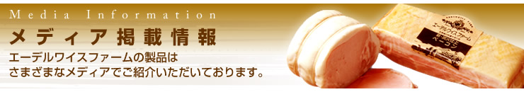 メディア掲載情報 -エーデルワイスファームの製品はさまざまなメディアでご紹介いただいております-