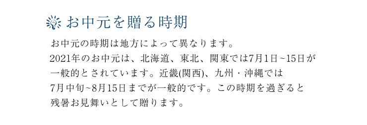 お中元を贈る時期。お中元の時期は地方によって異なります。2101年のお中元は、北海道、東北、関東では7月1日~15日が一般的とされています。近畿(関西)、九州・沖縄では7月中旬~8月15日までが一般的です。この時期を過ぎると残暑お見舞いとして贈ります。