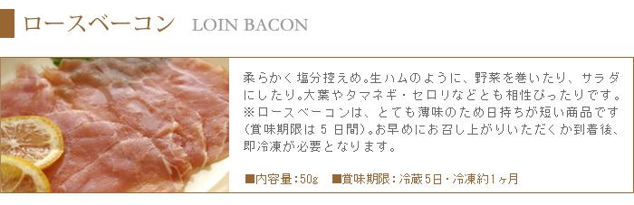柔らかく塩分控えめのロースベーコンは、生ハムのように野菜を巻いたりサラダとしてもピッタリです。